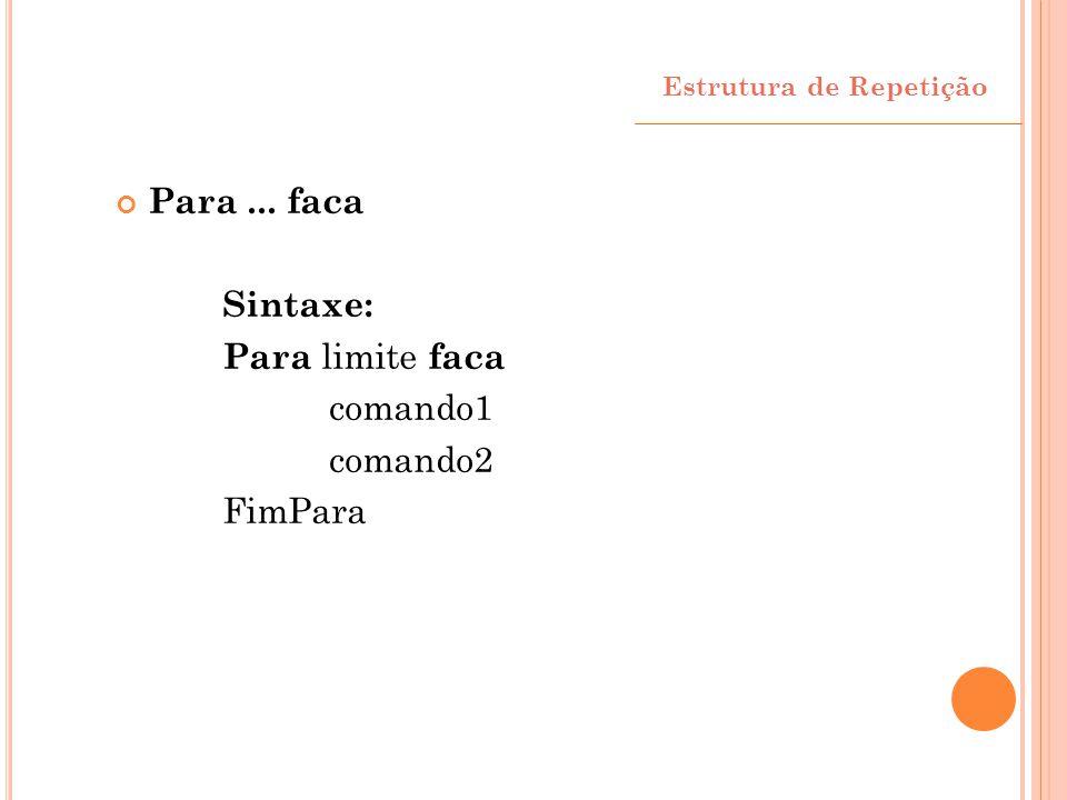 Para ... faca Sintaxe: Para limite faca comando1 comando2 FimPara