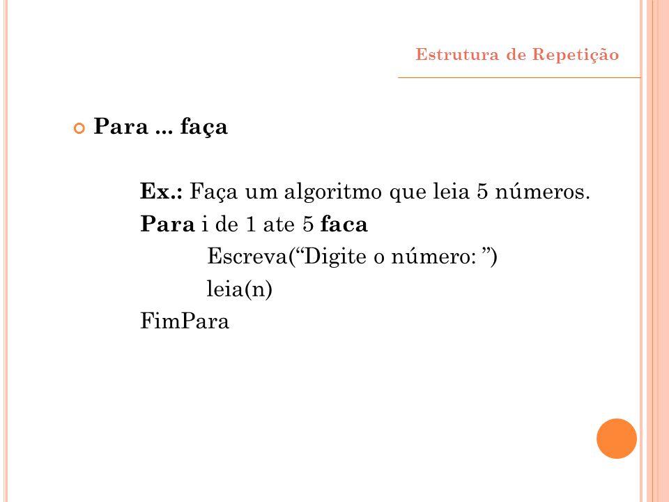 Ex.: Faça um algoritmo que leia 5 números. Para i de 1 ate 5 faca