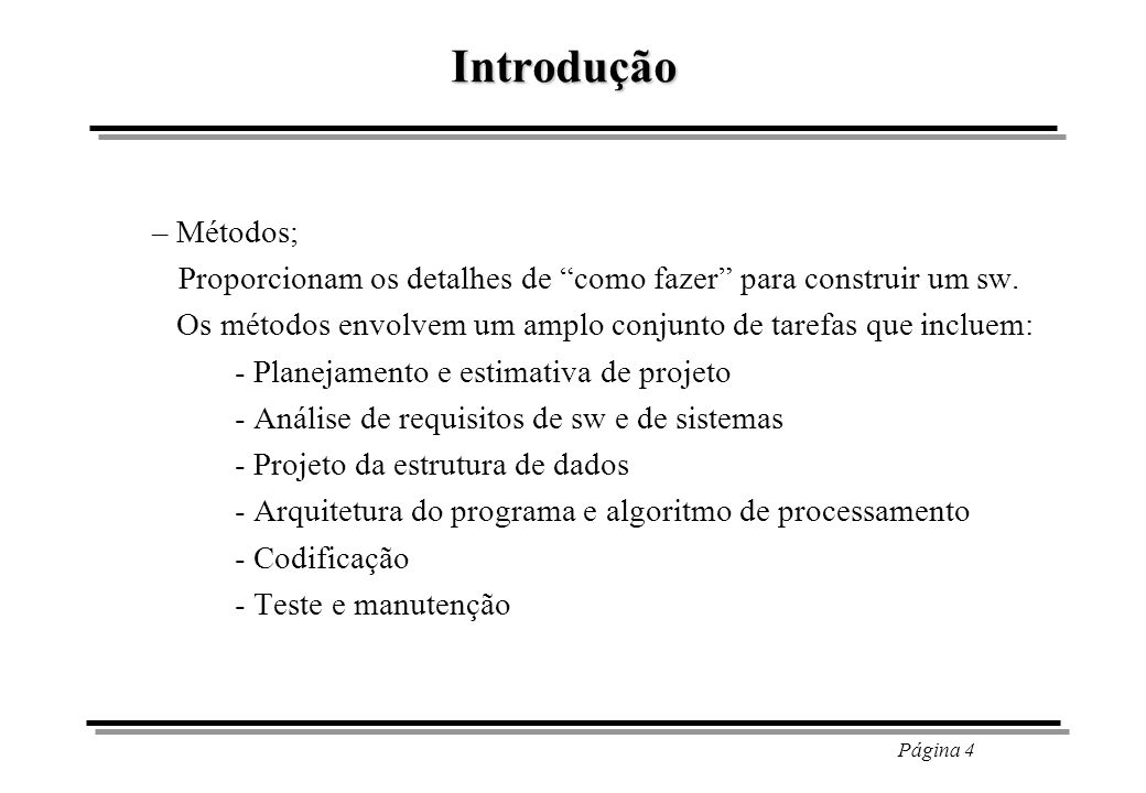 Introdução – Métodos; Proporcionam os detalhes de como fazer para construir um sw. Os métodos envolvem um amplo conjunto de tarefas que incluem: