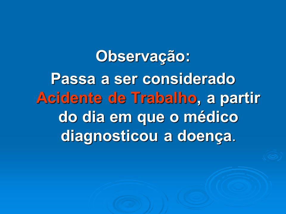 Observação:Passa a ser considerado Acidente de Trabalho, a partir do dia em que o médico diagnosticou a doença.