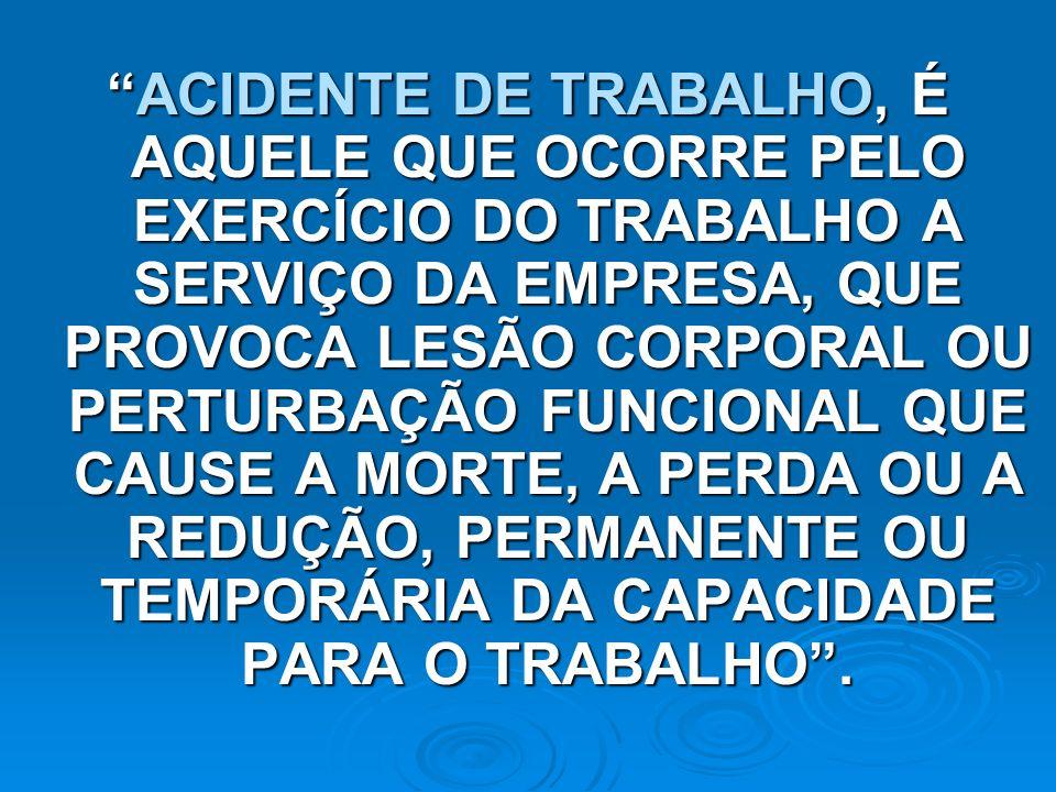 ACIDENTE DE TRABALHO, É AQUELE QUE OCORRE PELO EXERCÍCIO DO TRABALHO A SERVIÇO DA EMPRESA, QUE PROVOCA LESÃO CORPORAL OU PERTURBAÇÃO FUNCIONAL QUE CAUSE A MORTE, A PERDA OU A REDUÇÃO, PERMANENTE OU TEMPORÁRIA DA CAPACIDADE PARA O TRABALHO .