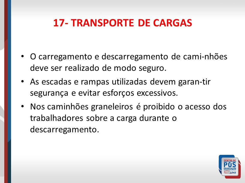 17- TRANSPORTE DE CARGAS O carregamento e descarregamento de cami-nhões deve ser realizado de modo seguro.