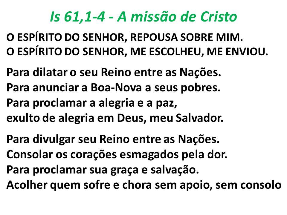 Is 61,1-4 - A missão de Cristo O ESPÍRITO DO SENHOR, REPOUSA SOBRE MIM. O ESPÍRITO DO SENHOR, ME ESCOLHEU, ME ENVIOU.