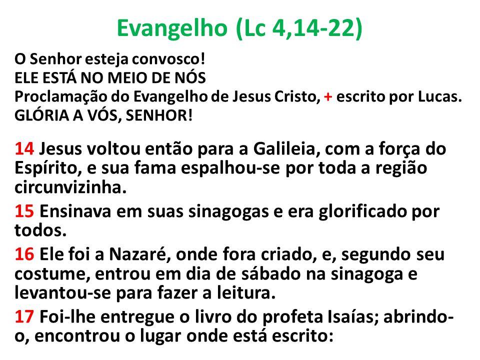 Evangelho (Lc 4,14-22) O Senhor esteja convosco! ELE ESTÁ NO MEIO DE NÓS. Proclamação do Evangelho de Jesus Cristo, + escrito por Lucas.