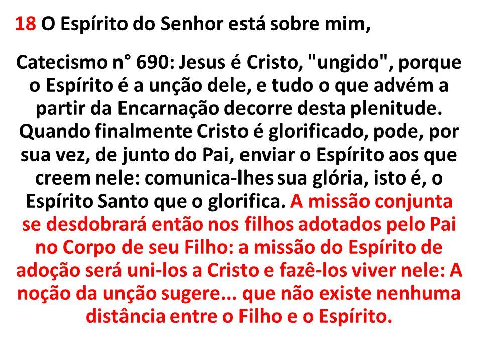 18 O Espírito do Senhor está sobre mim, Catecismo n° 690: Jesus é Cristo, ungido , porque o Espírito é a unção dele, e tudo o que advém a partir da Encarnação decorre desta plenitude.