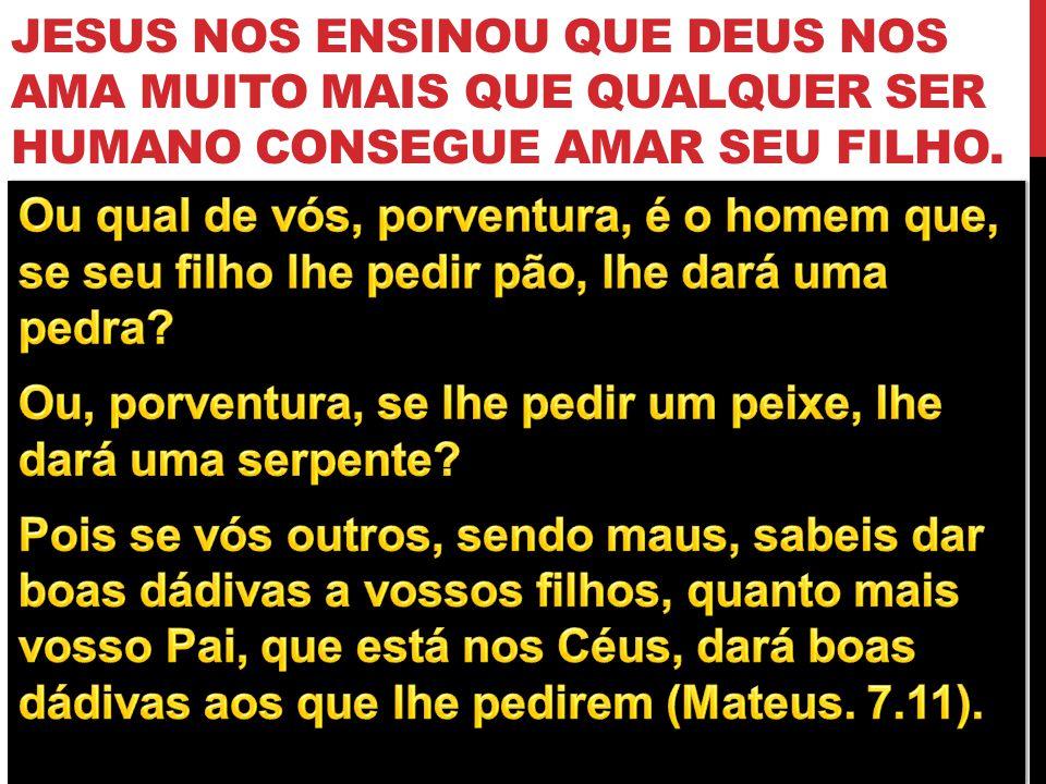 JESUS NOS ENSINOU QUE DEUS NOS AMA MUITO MAIS QUE QUALQUER SER HUMANO CONSEGUE AMAR SEU FILHO.