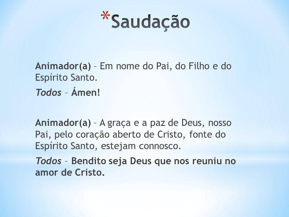Saudação Animador(a) – Em nome do Pai, do Filho e do Espírito Santo.