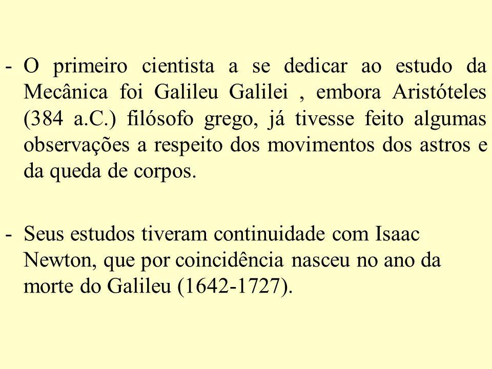O primeiro cientista a se dedicar ao estudo da Mecânica foi Galileu Galilei , embora Aristóteles (384 a.C.) filósofo grego, já tivesse feito algumas observações a respeito dos movimentos dos astros e da queda de corpos.