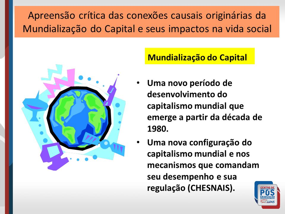 Apreensão crítica das conexões causais originárias da Mundialização do Capital e seus impactos na vida social