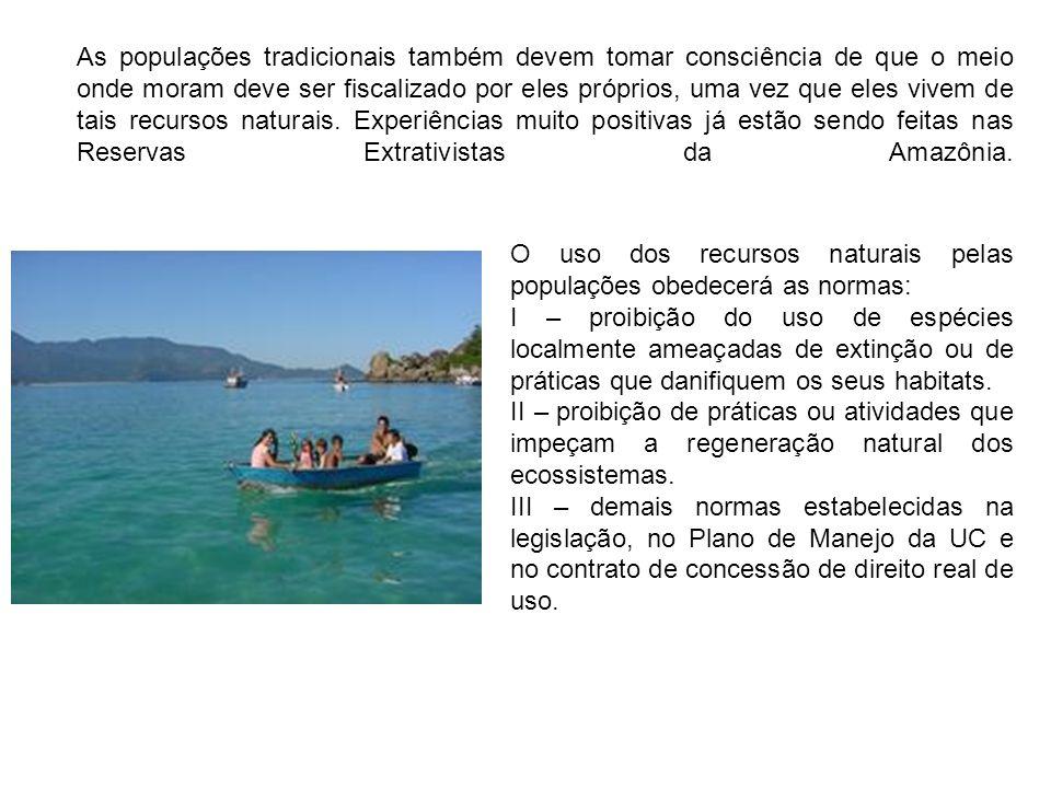 As populações tradicionais também devem tomar consciência de que o meio onde moram deve ser fiscalizado por eles próprios, uma vez que eles vivem de tais recursos naturais. Experiências muito positivas já estão sendo feitas nas Reservas Extrativistas da Amazônia.