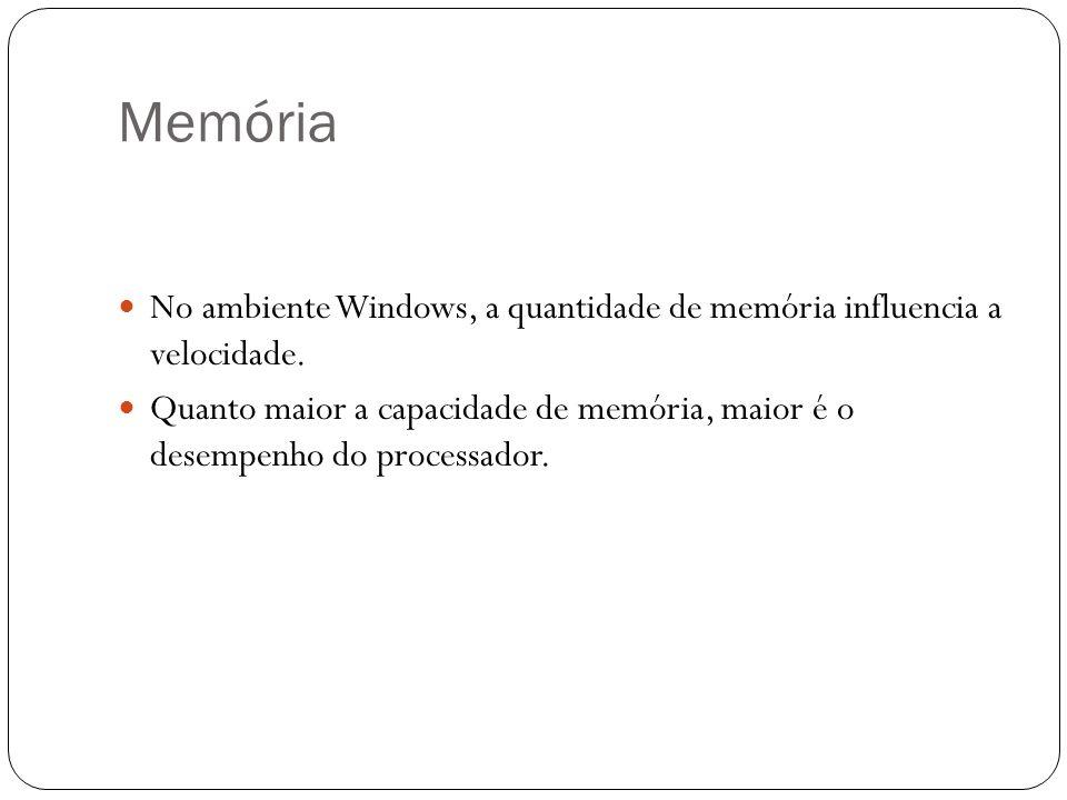 Memória No ambiente Windows, a quantidade de memória influencia a velocidade.