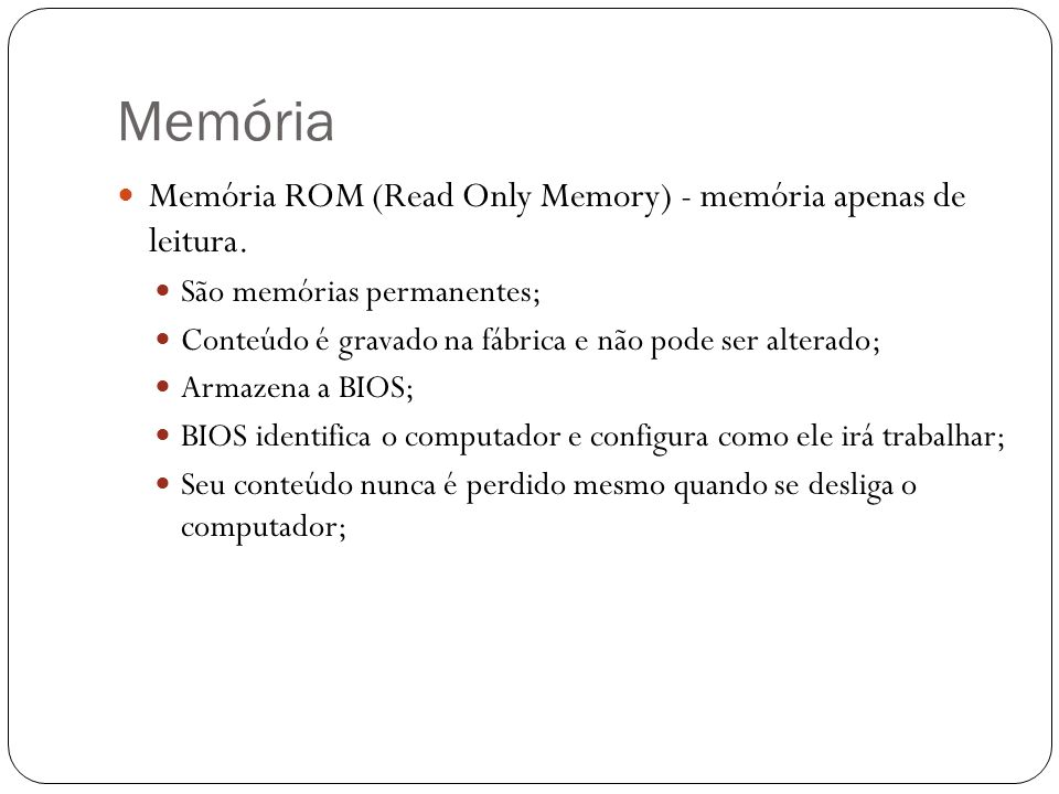 Memória Memória ROM (Read Only Memory) - memória apenas de leitura.