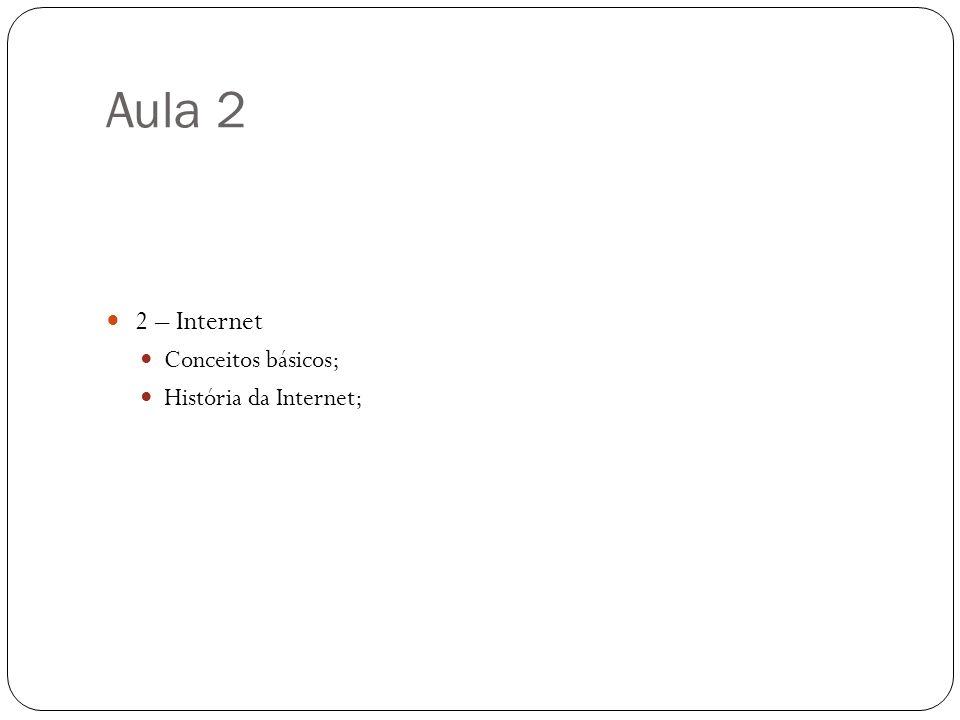 Aula 2 2 – Internet Conceitos básicos; História da Internet;