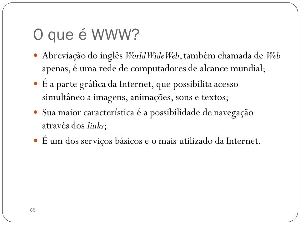 O que é WWW Abreviação do inglês World Wide Web, também chamada de Web apenas, é uma rede de computadores de alcance mundial;