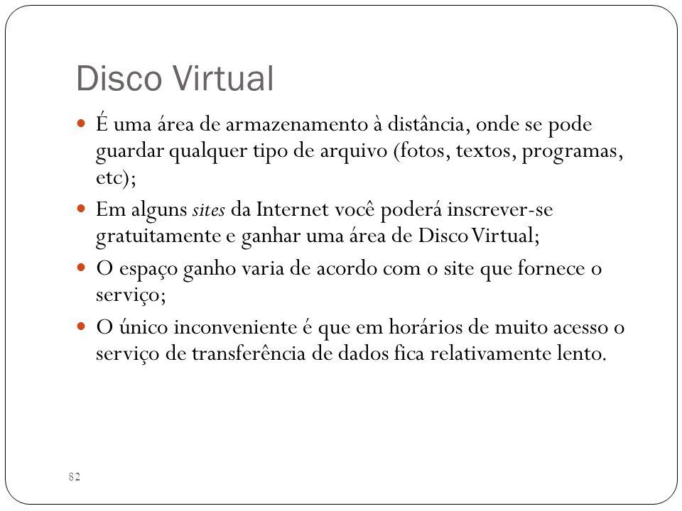 Disco VirtualÉ uma área de armazenamento à distância, onde se pode guardar qualquer tipo de arquivo (fotos, textos, programas, etc);