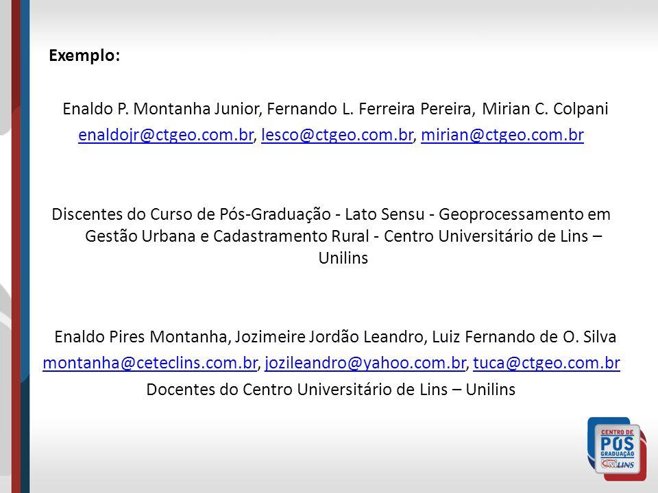 Exemplo: Enaldo P. Montanha Junior, Fernando L. Ferreira Pereira, Mirian C. Colpani. enaldojr@ctgeo.com.br, lesco@ctgeo.com.br, mirian@ctgeo.com.br.