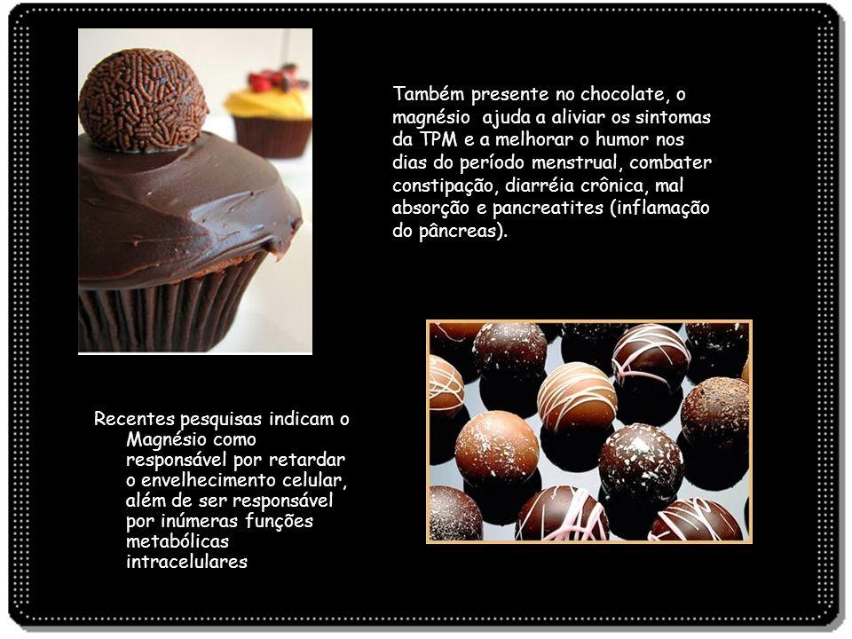 Também presente no chocolate, o magnésio ajuda a aliviar os sintomas da TPM e a melhorar o humor nos dias do período menstrual, combater constipação, diarréia crônica, mal absorção e pancreatites (inflamação do pâncreas).