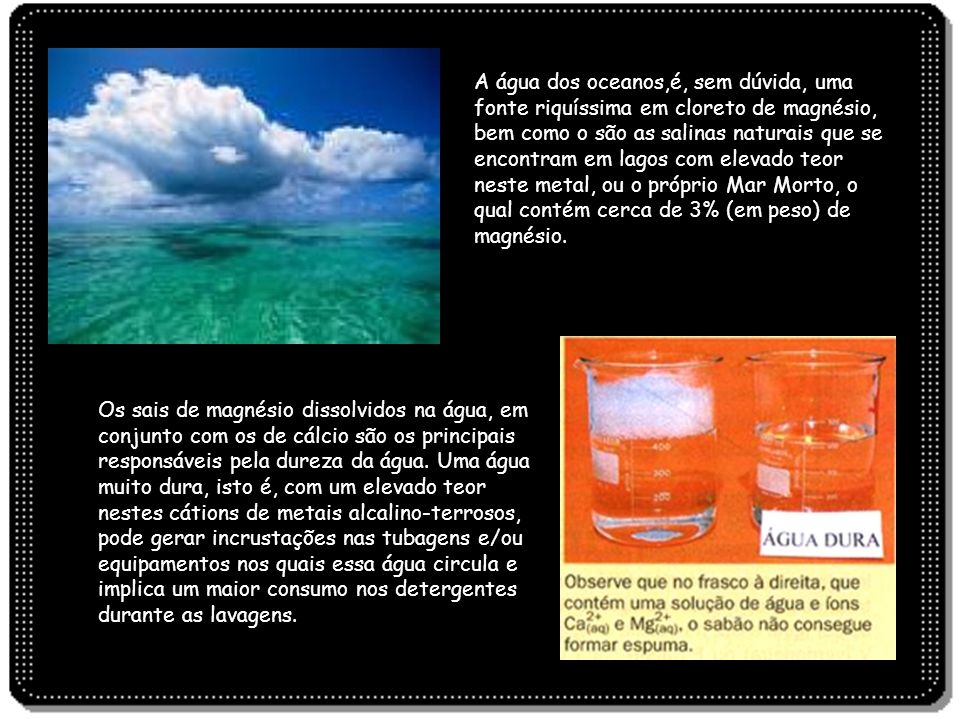 A água dos oceanos,é, sem dúvida, uma fonte riquíssima em cloreto de magnésio, bem como o são as salinas naturais que se encontram em lagos com elevado teor neste metal, ou o próprio Mar Morto, o qual contém cerca de 3% (em peso) de magnésio.