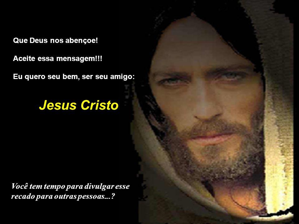 Que Deus nos abençoe! Aceite essa mensagem!!! Eu quero seu bem, ser seu amigo: Jesus Cristo.
