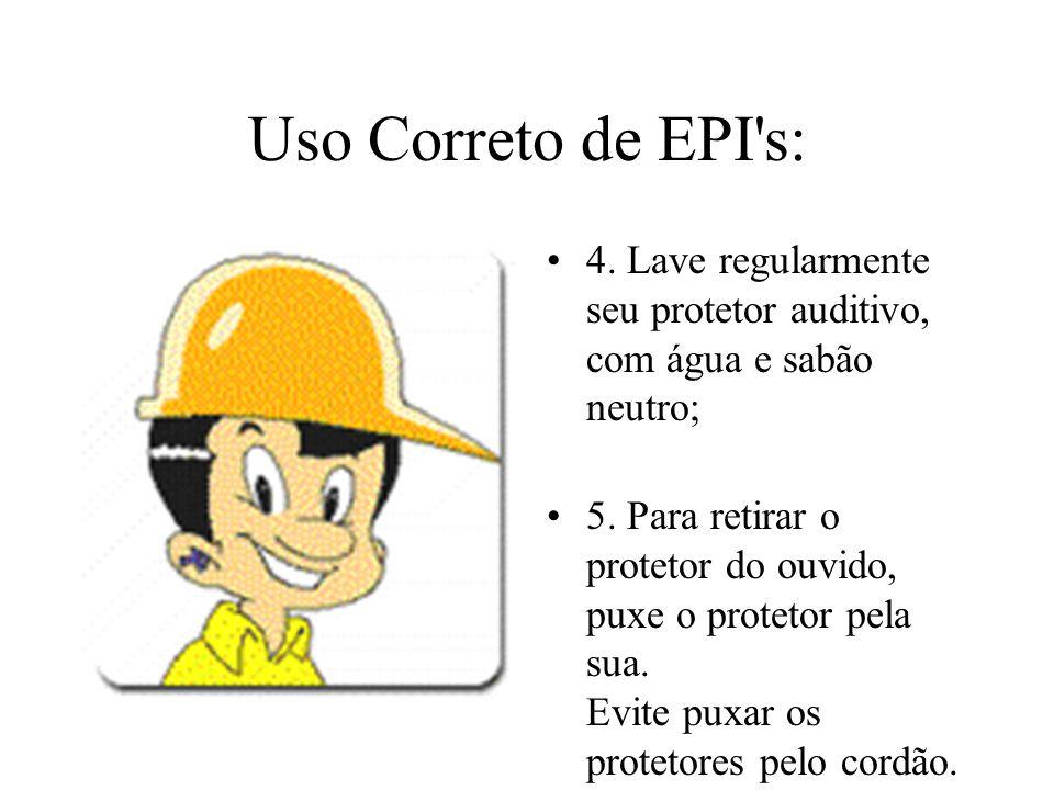 Uso Correto de EPI s:4. Lave regularmente seu protetor auditivo, com água e sabão neutro;