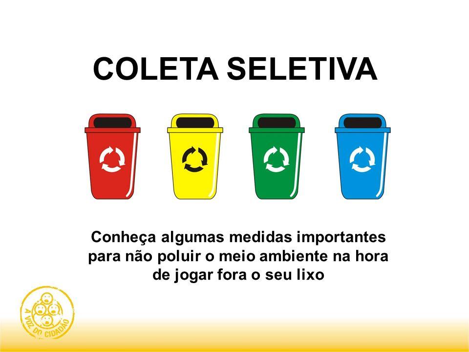 COLETA SELETIVAConheça algumas medidas importantes para não poluir o meio ambiente na hora de jogar fora o seu lixo.