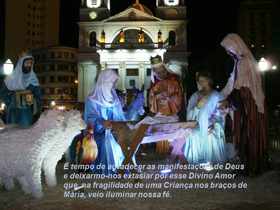 É tempo de agradecer as manifestações de Deus e deixarmo-nos extasiar por esse Divino Amor que, na fragilidade de uma Criança nos braços de Maria, veio iluminar nossa fé.