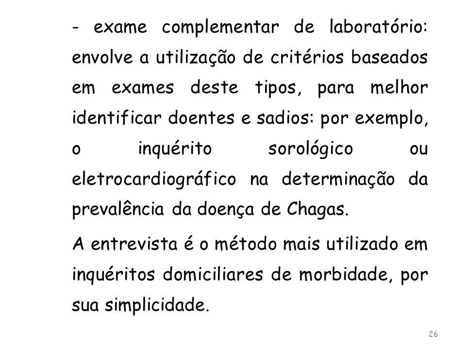 - exame complementar de laboratório: envolve a utilização de critérios baseados em exames deste tipos, para melhor identificar doentes e sadios: por exemplo, o inquérito sorológico ou eletrocardiográfico na determinação da prevalência da doença de Chagas.