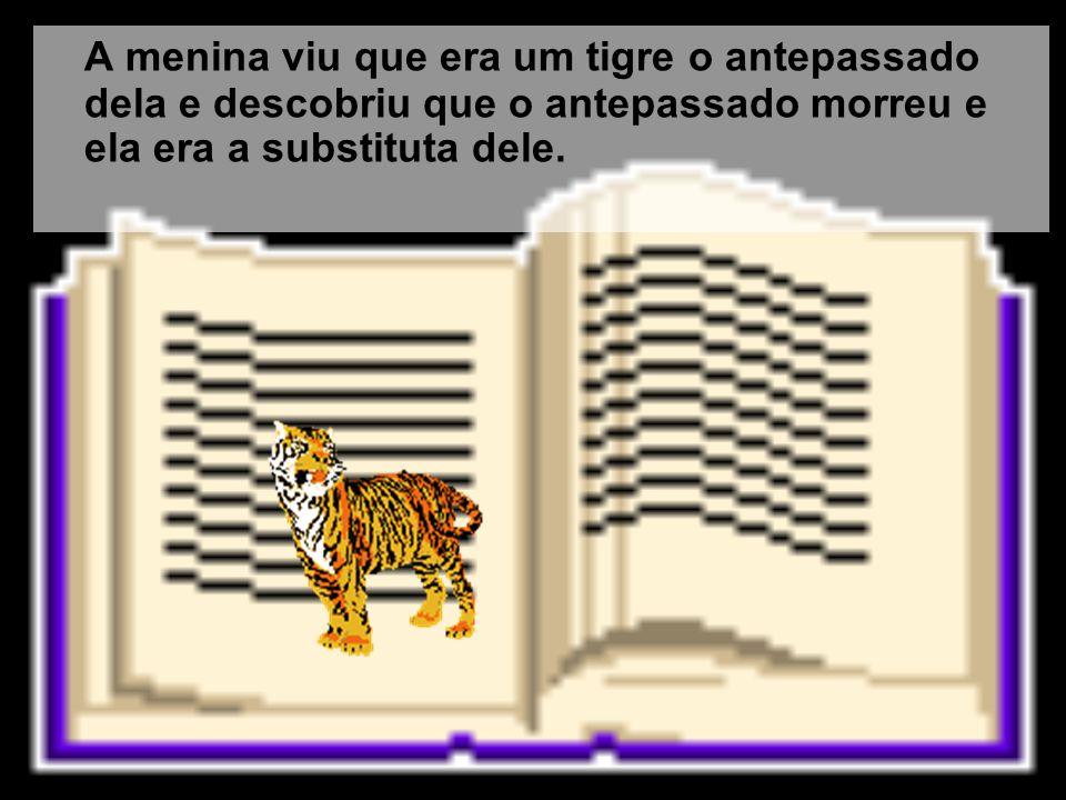 A menina viu que era um tigre o antepassado dela e descobriu que o antepassado morreu e ela era a substituta dele.