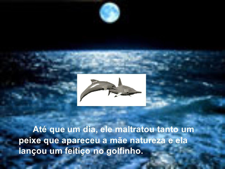 Até que um dia, ele maltratou tanto um peixe que apareceu a mãe natureza e ela lançou um feitiço no golfinho.