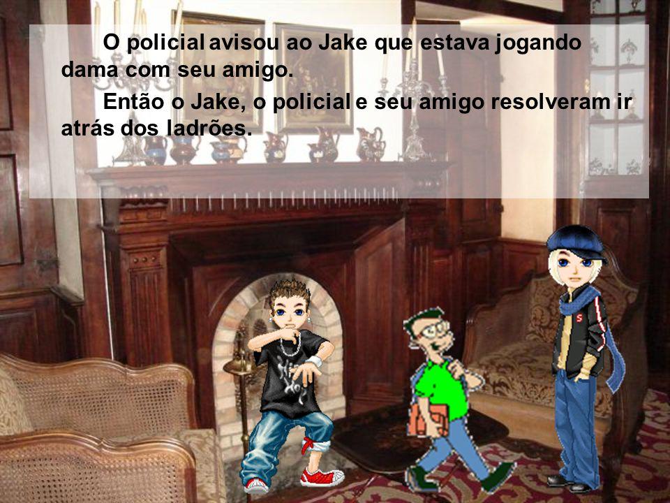 O policial avisou ao Jake que estava jogando dama com seu amigo.