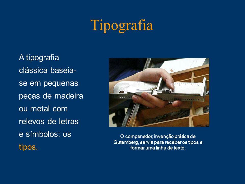TipografiaA tipografia clássica baseia- se em pequenas peças de madeira ou metal com relevos de letras e símbolos: os tipos.