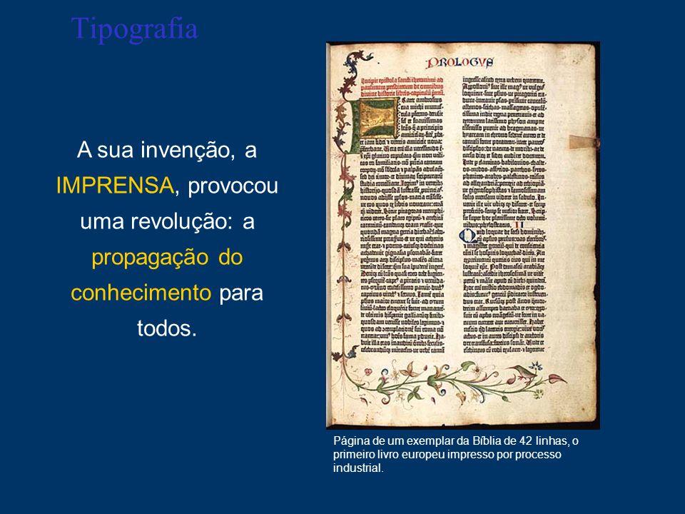 TipografiaA sua invenção, a IMPRENSA, provocou uma revolução: a propagação do conhecimento para todos.