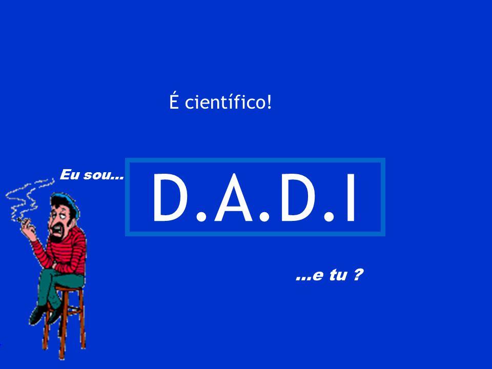 É científico! D.A.D.I Eu sou… …e tu