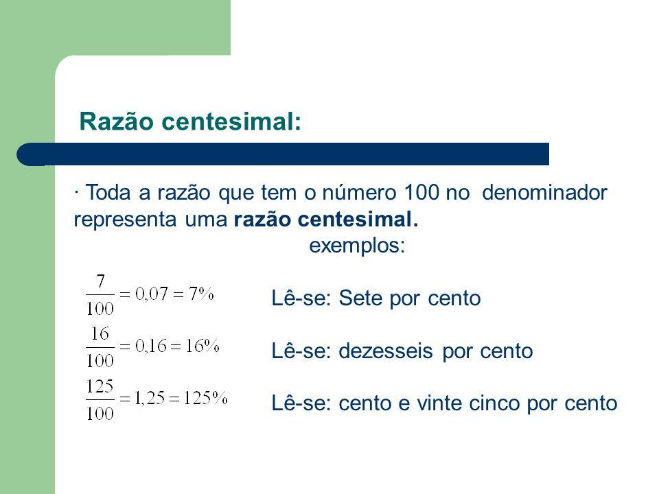 Razão centesimal:· Toda a razão que tem o número 100 no denominador representa uma razão centesimal.
