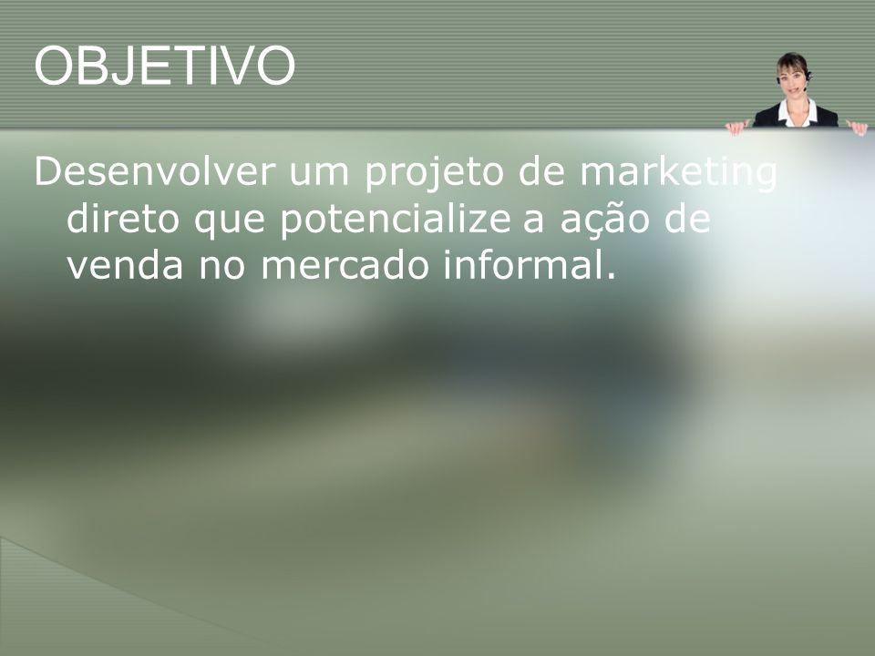 OBJETIVO Desenvolver um projeto de marketing direto que potencialize a ação de venda no mercado informal.