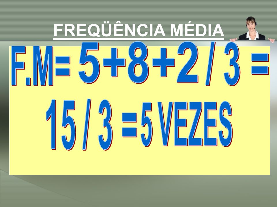 FREQÜÊNCIA MÉDIA 5+8+2 / 3 = F.M= 15 / 3 = 5 VEZES