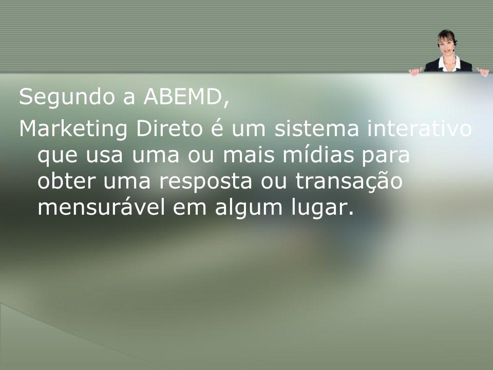 Segundo a ABEMD, Marketing Direto é um sistema interativo que usa uma ou mais mídias para obter uma resposta ou transação mensurável em algum lugar.