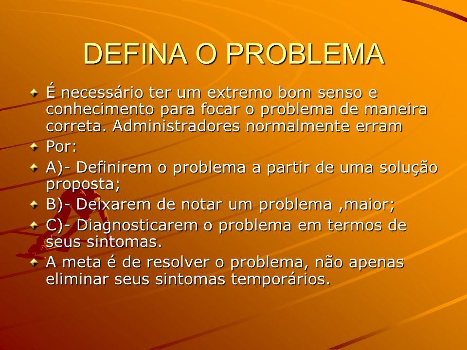 DEFINA O PROBLEMA É necessário ter um extremo bom senso e conhecimento para focar o problema de maneira correta. Administradores normalmente erram.