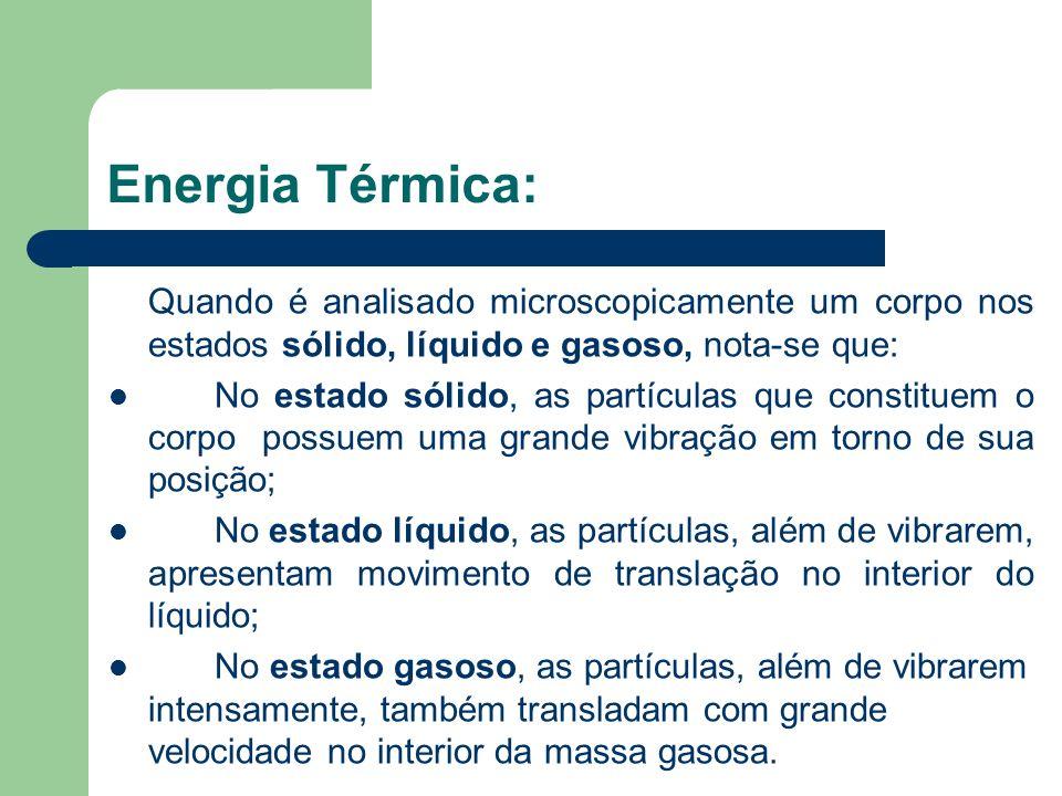 Energia Térmica: Quando é analisado microscopicamente um corpo nos estados sólido, líquido e gasoso, nota-se que: