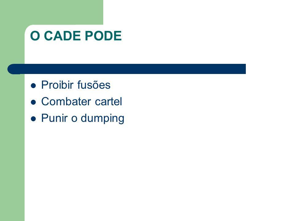 O CADE PODE Proibir fusões Combater cartel Punir o dumping