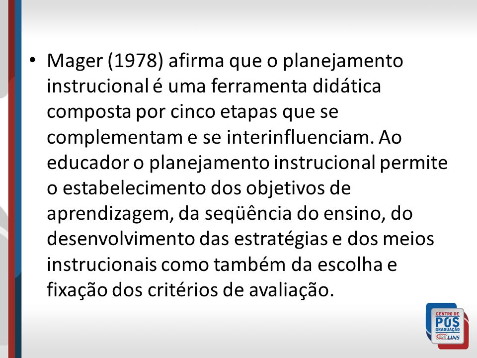 Mager (1978) afirma que o planejamento instrucional é uma ferramenta didática composta por cinco etapas que se complementam e se interinfluenciam.