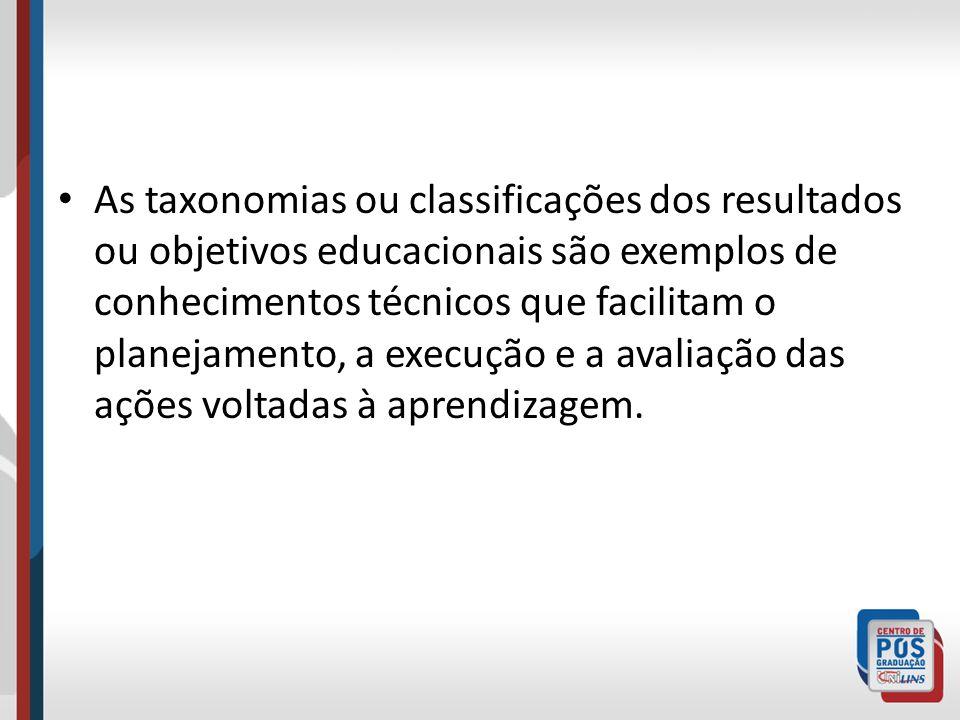 As taxonomias ou classificações dos resultados ou objetivos educacionais são exemplos de conhecimentos técnicos que facilitam o planejamento, a execução e a avaliação das ações voltadas à aprendizagem.