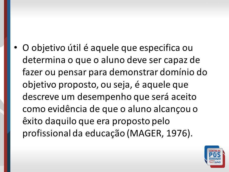 O objetivo útil é aquele que especifica ou determina o que o aluno deve ser capaz de fazer ou pensar para demonstrar domínio do objetivo proposto, ou seja, é aquele que descreve um desempenho que será aceito como evidência de que o aluno alcançou o êxito daquilo que era proposto pelo profissional da educação (MAGER, 1976).