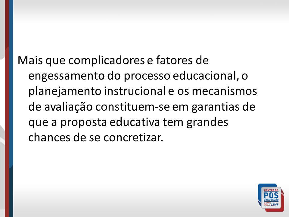 Mais que complicadores e fatores de engessamento do processo educacional, o planejamento instrucional e os mecanismos de avaliação constituem-se em garantias de que a proposta educativa tem grandes chances de se concretizar.