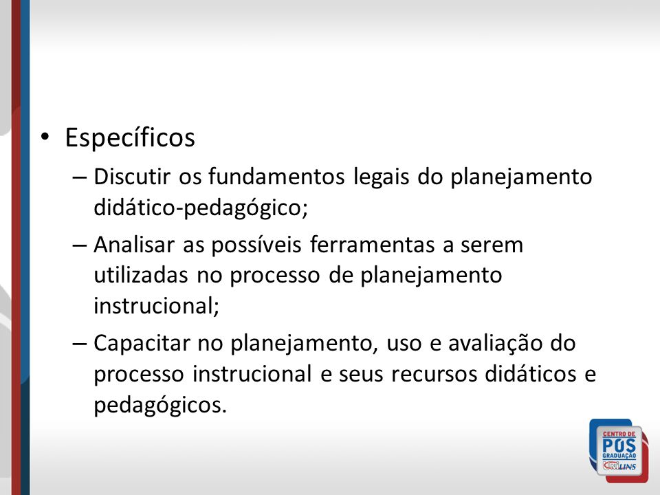 Específicos Discutir os fundamentos legais do planejamento didático-pedagógico;