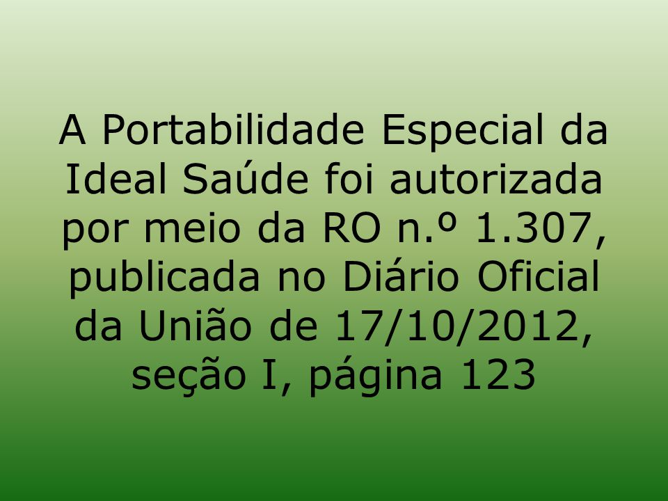 A Portabilidade Especial da Ideal Saúde foi autorizada por meio da RO n.º 1.307, publicada no Diário Oficial da União de 17/10/2012, seção I, página 123