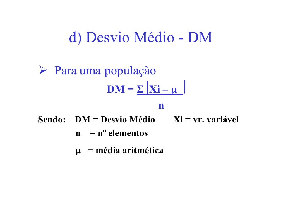 d) Desvio Médio - DM Para uma população DM = Σ Xi – _ n