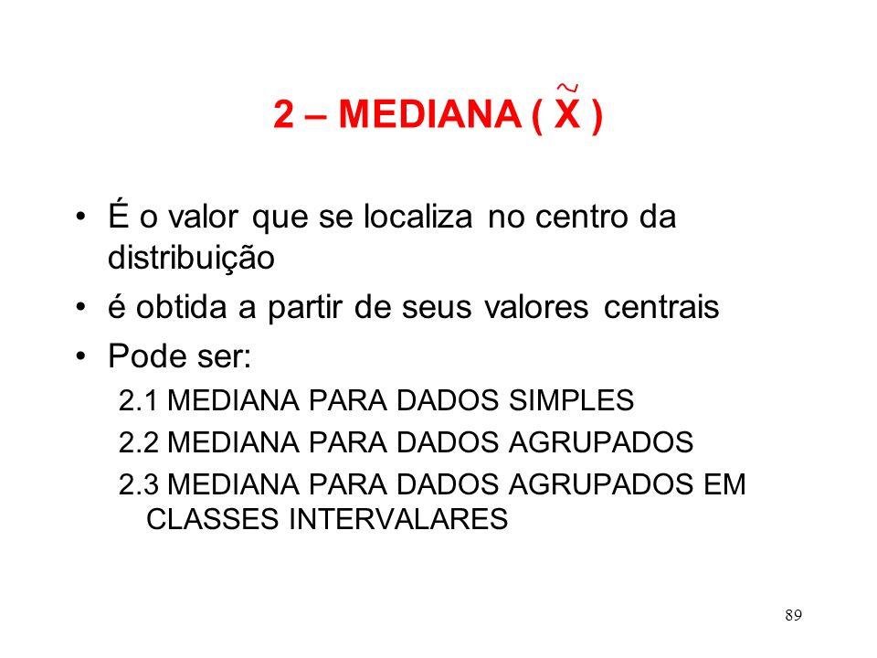 2 – MEDIANA ( X ) É o valor que se localiza no centro da distribuição