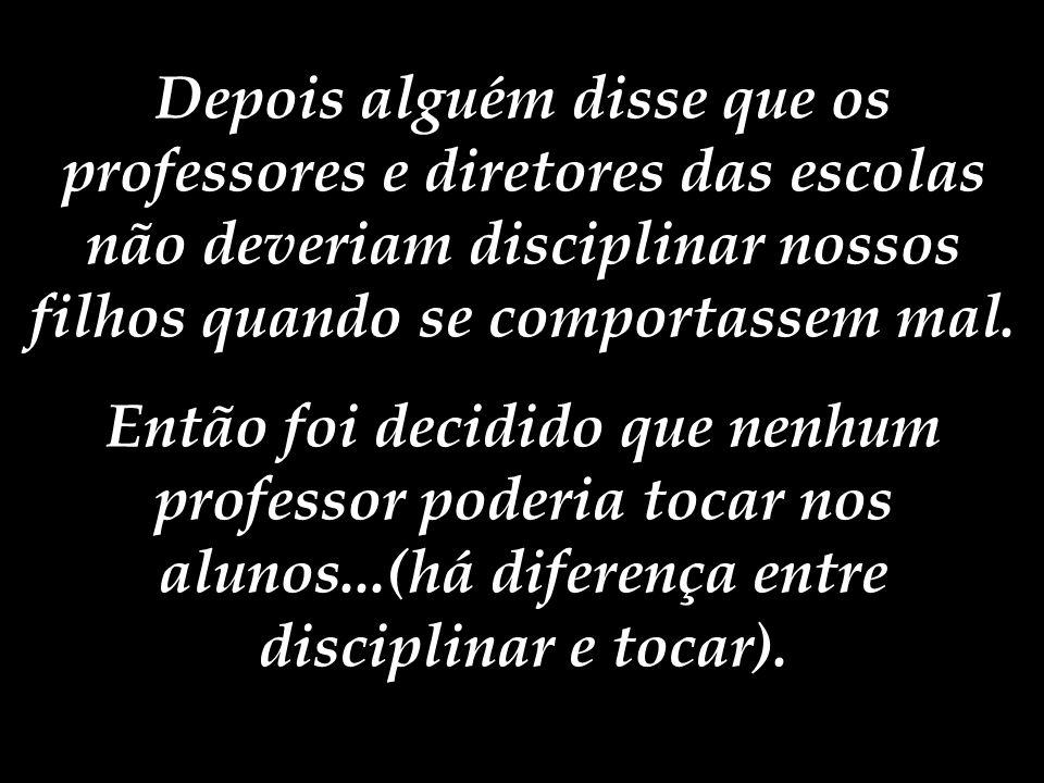 Depois alguém disse que os professores e diretores das escolas não deveriam disciplinar nossos filhos quando se comportassem mal.