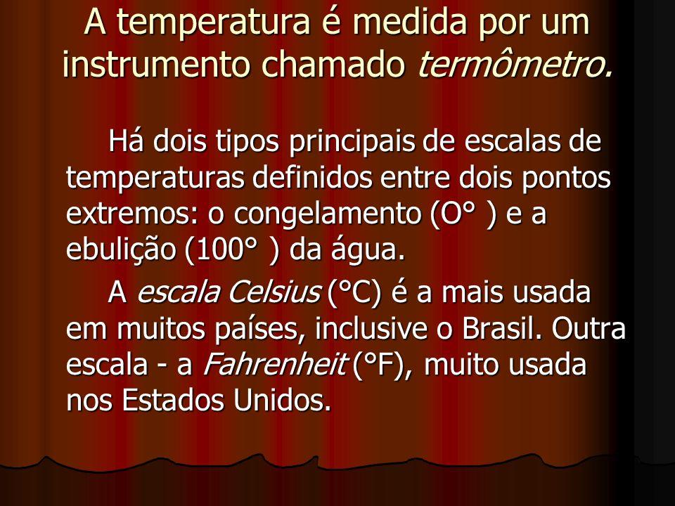 A temperatura é medida por um instrumento chamado termômetro.